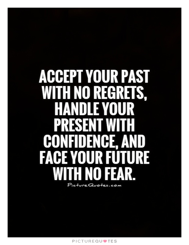 Accept your past with no regrets, handle your present with confidence, and face your future with no fear Picture Quote #1