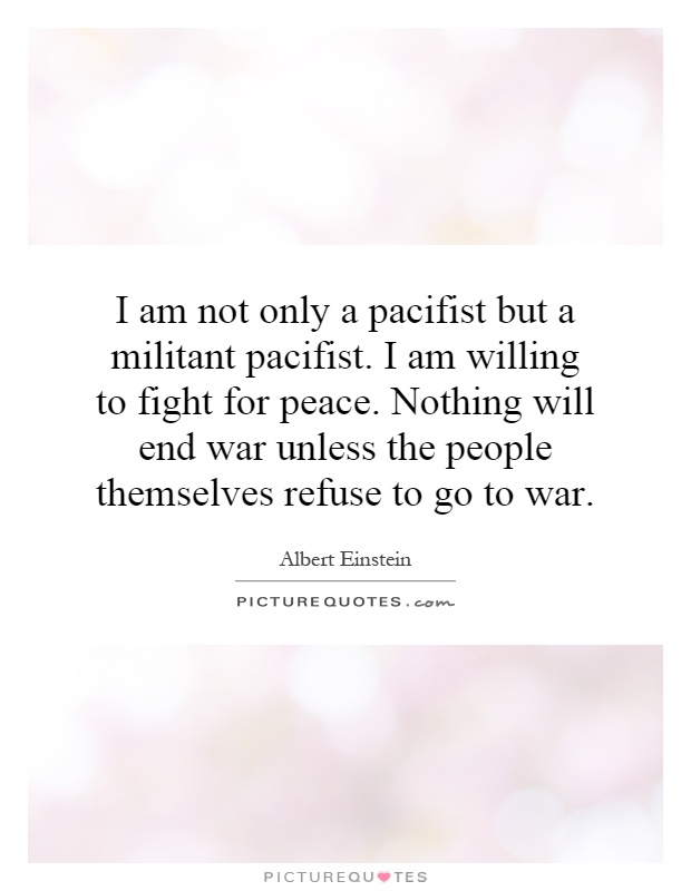 I am not only a pacifist but a militant pacifist. I am willing to fight for peace. Nothing will end war unless the people themselves refuse to go to war Picture Quote #1