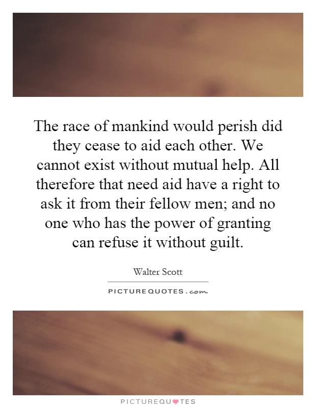 The race of mankind would perish did they cease to aid each other. We cannot exist without mutual help. All therefore that need aid have a right to ask it from their fellow men; and no one who has the power of granting can refuse it without guilt Picture Quote #1