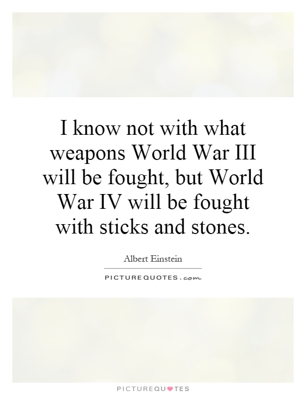 I know not with what weapons World War III will be fought, but World War IV will be fought with sticks and stones Picture Quote #1