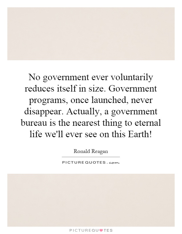 No government ever voluntarily reduces itself in size. Government programs, once launched, never disappear. Actually, a government bureau is the nearest thing to eternal life we'll ever see on this Earth! Picture Quote #1