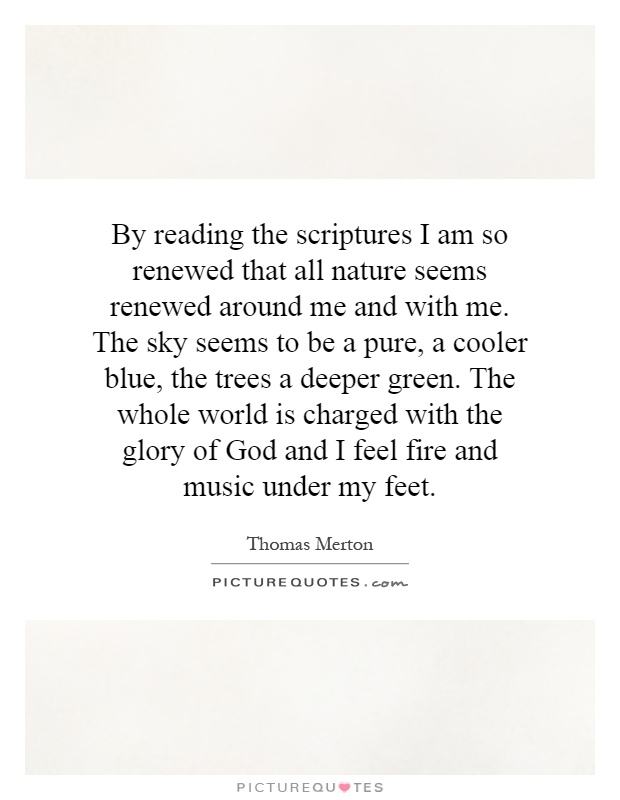 By reading the scriptures I am so renewed that all nature seems renewed around me and with me. The sky seems to be a pure, a cooler blue, the trees a deeper green. The whole world is charged with the glory of God and I feel fire and music under my feet Picture Quote #1