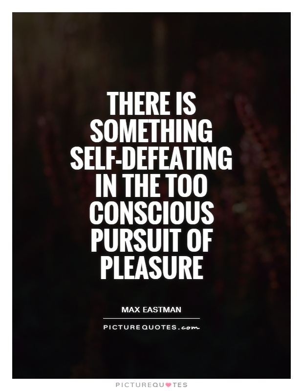 There is something self-defeating in the too conscious pursuit of pleasure Picture Quote #1