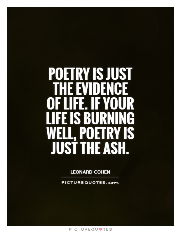 Poetry is just the evidence of life. If your life is burning well, poetry is just the ash Picture Quote #1