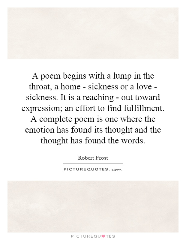A poem begins with a lump in the throat, a home - sickness or a love - sickness. It is a reaching - out toward expression; an effort to find fulfillment. A complete poem is one where the emotion has found its thought and the thought has found the words Picture Quote #1