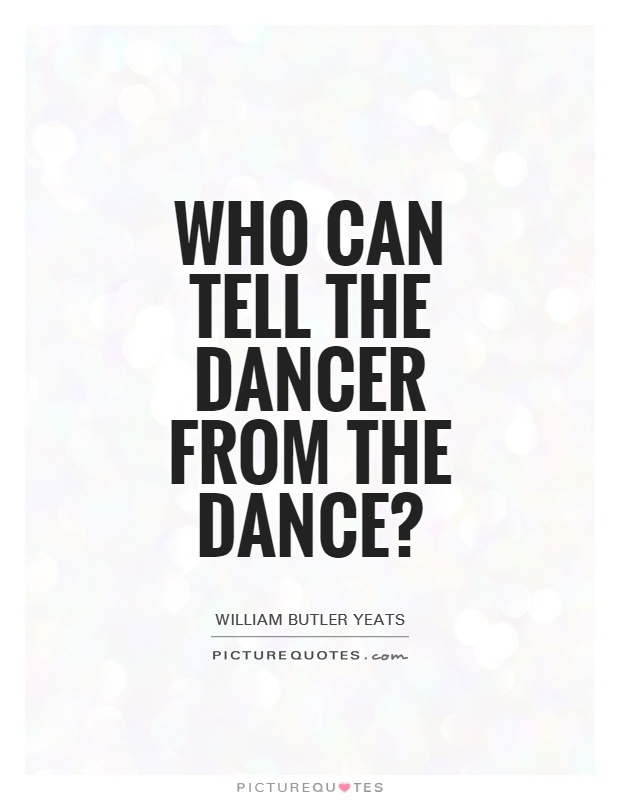 Who can tell the dancer from the dance? Picture Quote #1