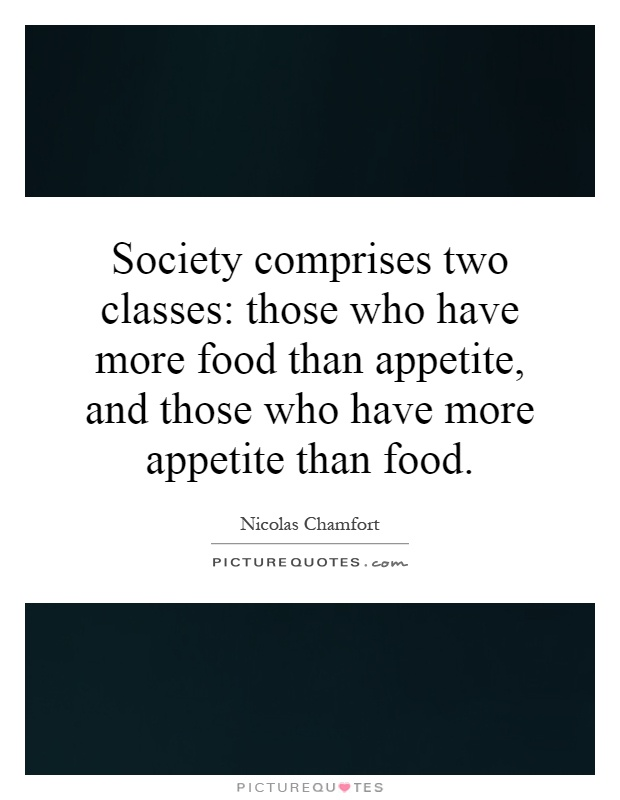 Society comprises two classes: those who have more food than appetite, and those who have more appetite than food Picture Quote #1