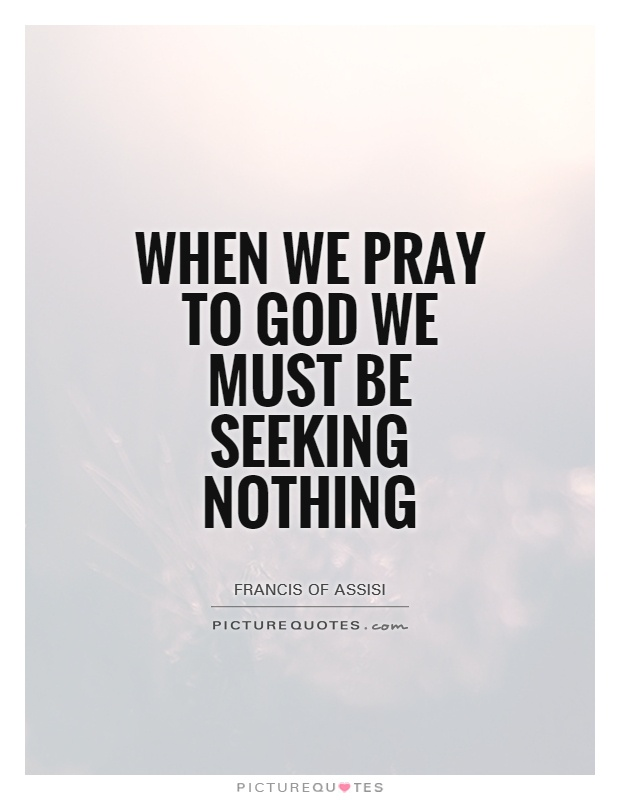 When we pray to God we must be seeking nothing Picture Quote #1