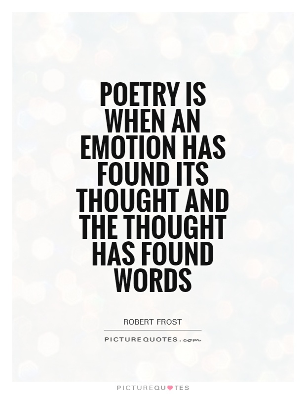 Poetry is when an emotion has found its thought and the thought has found words Picture Quote #1