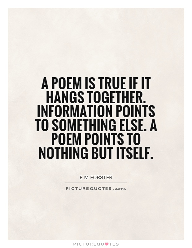 A poem is true if it hangs together. Information points to something else. A poem points to nothing but itself Picture Quote #1
