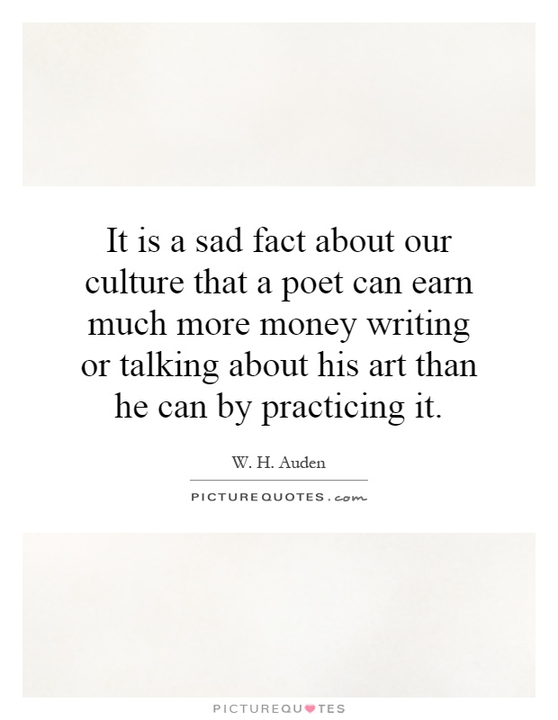 It is a sad fact about our culture that a poet can earn much more money writing or talking about his art than he can by practicing it Picture Quote #1