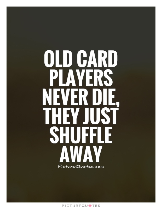 Old card players never die, they just shuffle away Picture Quote #1