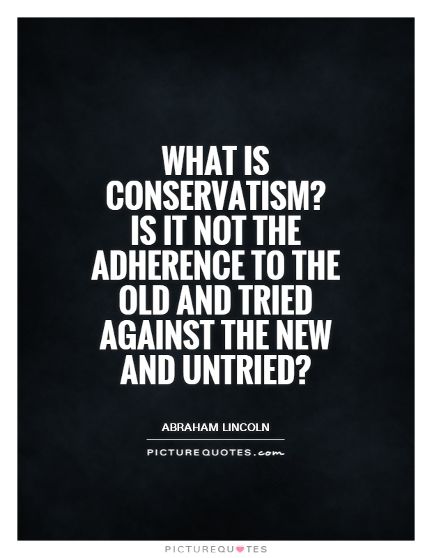 What is conservatism? Is it not the adherence to the old and tried against the new and untried? Picture Quote #1