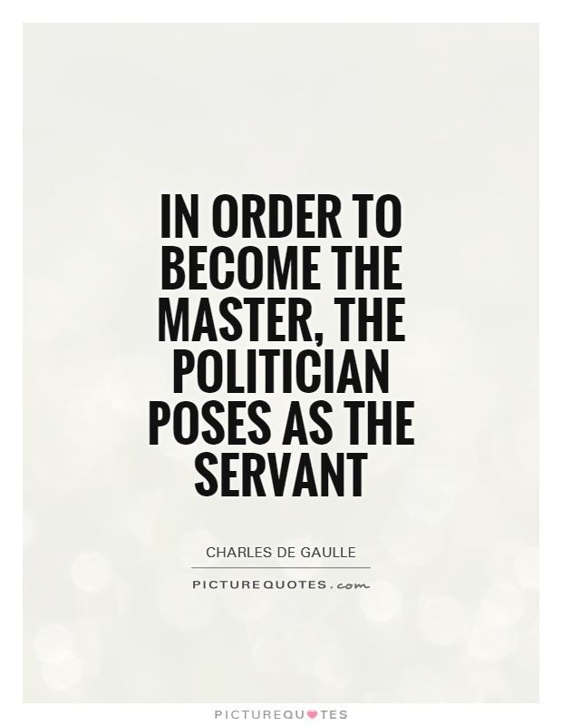 In order to become the master, the politician poses as the servant Picture Quote #1