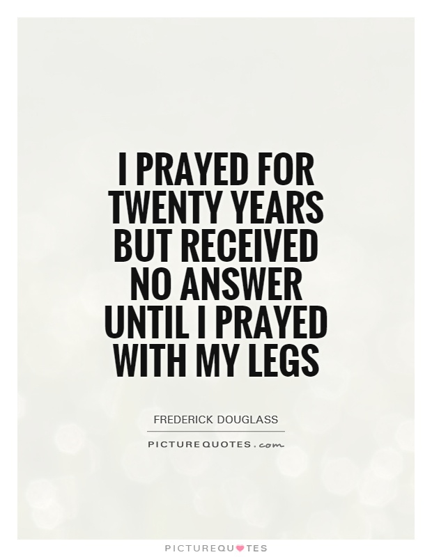 I prayed for twenty years but received no answer until I prayed with my legs Picture Quote #1