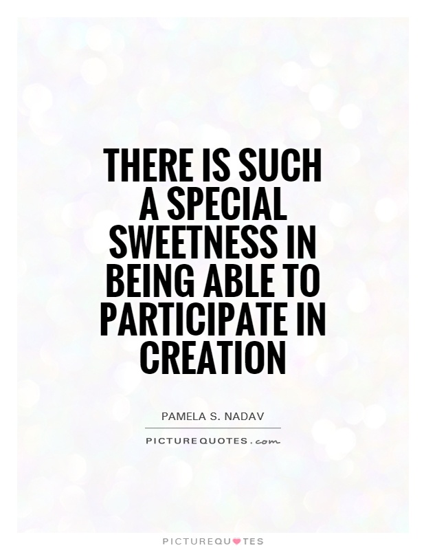 There is such a special sweetness in being able to participate in creation Picture Quote #1