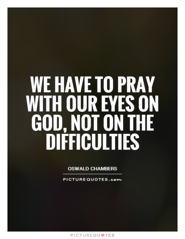 We have to pray with our eyes on God, not on the difficulties Picture Quote #1