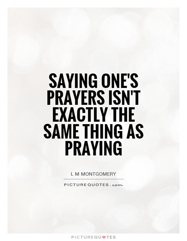Saying one's prayers isn't exactly the same thing as praying Picture Quote #1