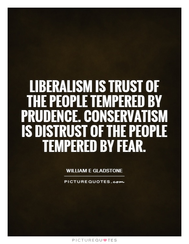 Liberalism is trust of the people tempered by prudence. Conservatism is distrust of the people tempered by fear Picture Quote #1