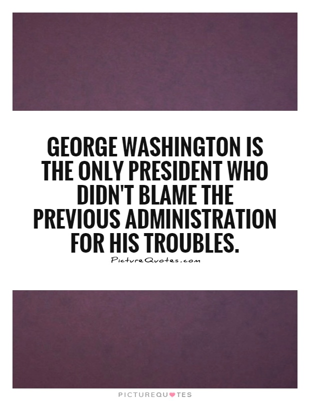 George Washington is the only president who didn't blame the previous administration for his troubles Picture Quote #1