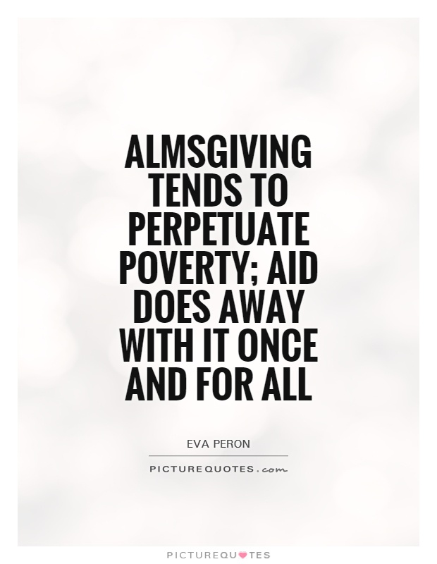 Almsgiving tends to perpetuate poverty; aid does away with it once and for all Picture Quote #1