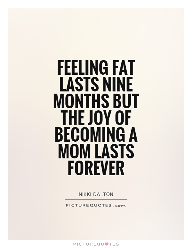 Feeling fat lasts nine months but the joy of becoming a mom lasts forever Picture Quote #1