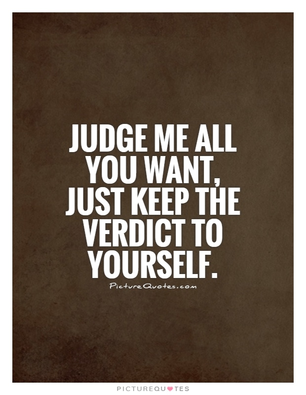 Judge me all you want, just keep the verdict to yourself Picture Quote #1