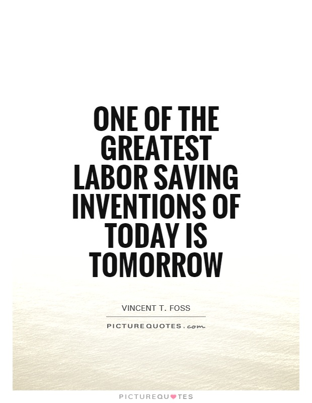 One of the greatest labor saving inventions of today is tomorrow Picture Quote #1