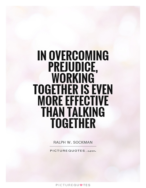 In overcoming prejudice, working together is even more effective than talking together Picture Quote #1