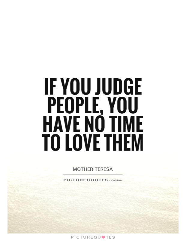 If you judge people, you have no time to love them Picture Quote #1