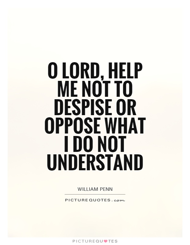 O Lord, help me not to despise or oppose what I do not understand Picture Quote #1