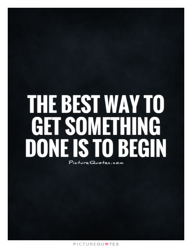 The best way to get something done is to begin Picture Quote #1