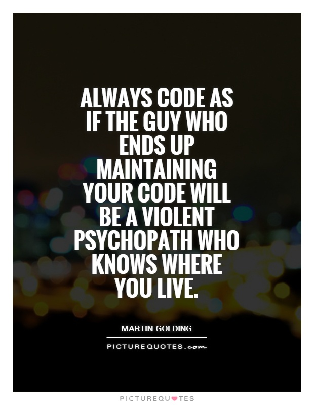 Always code as if the guy who ends up maintaining your code will be a violent psychopath who knows where you live Picture Quote #1