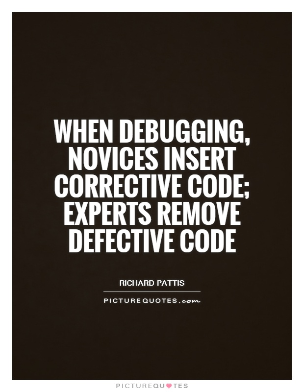 When debugging, novices insert corrective code; experts remove defective code Picture Quote #1
