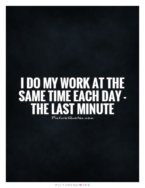 I do my work at the same time each day - the last minute Picture Quote #1
