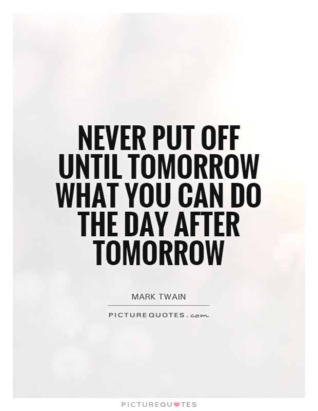 Never put off until tomorrow what you can do the day after tomorrow Picture Quote #1