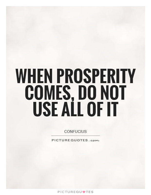 When prosperity comes, do not use all of it Picture Quote #1