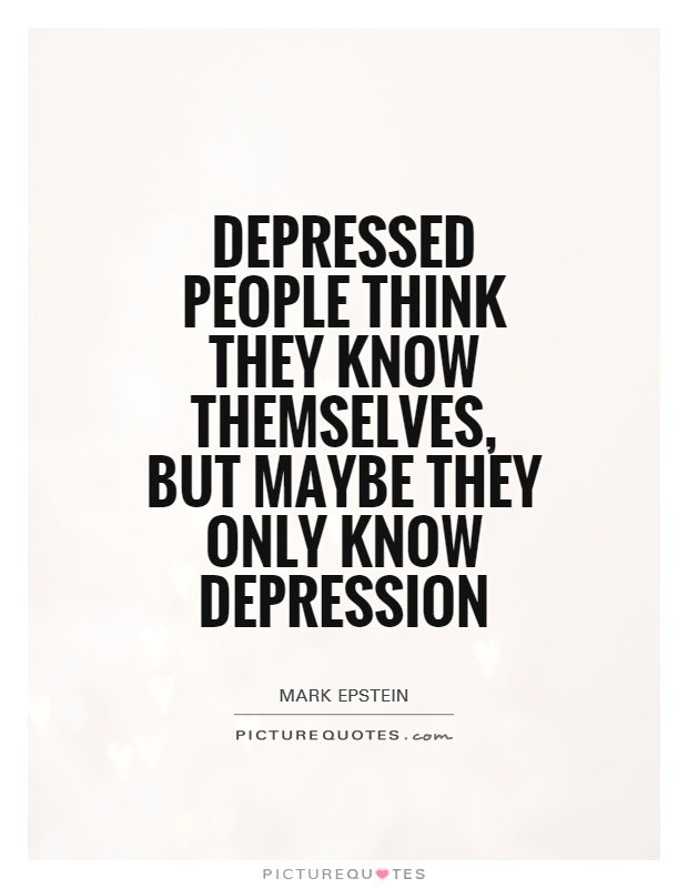 Depressed people think they know themselves, but maybe they only know depression Picture Quote #1