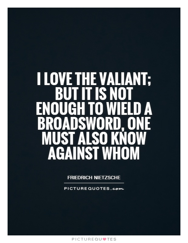 I love the valiant; but it is not enough to wield a broadsword, one must also know against whom Picture Quote #1