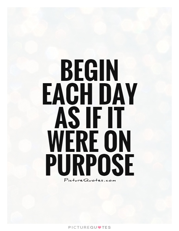 Begin each day as if it were on purpose Picture Quote #1