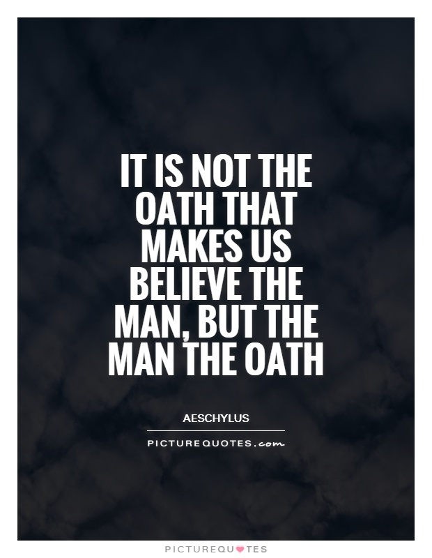 It is not the oath that makes us believe the man, but the man the oath Picture Quote #1