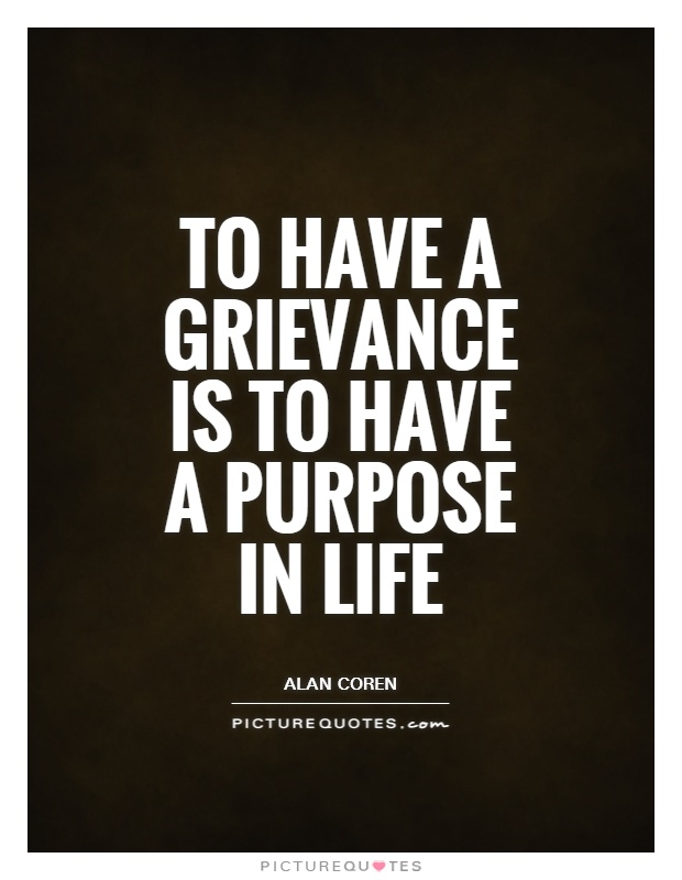 To have a grievance is to have a purpose in life Picture Quote #1