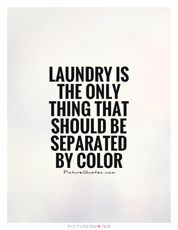 Laundry is the only thing that should be separated by color Picture Quote #1