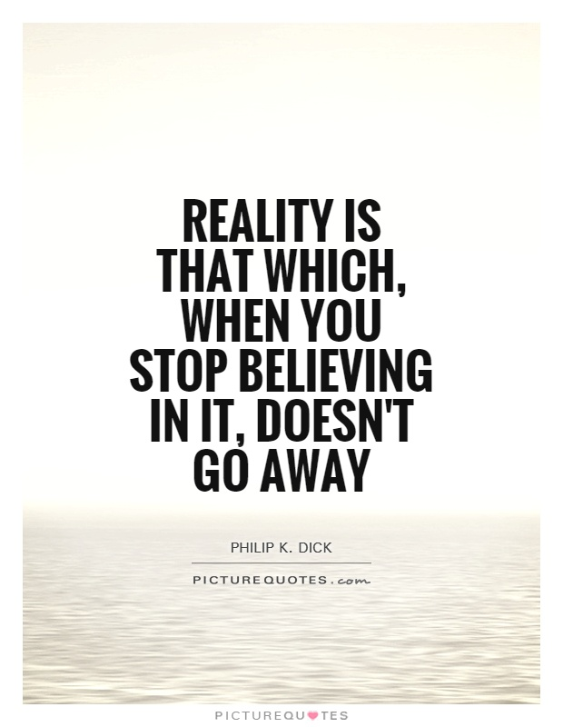Reality is that which, when you stop believing in it, doesn't go away Picture Quote #1