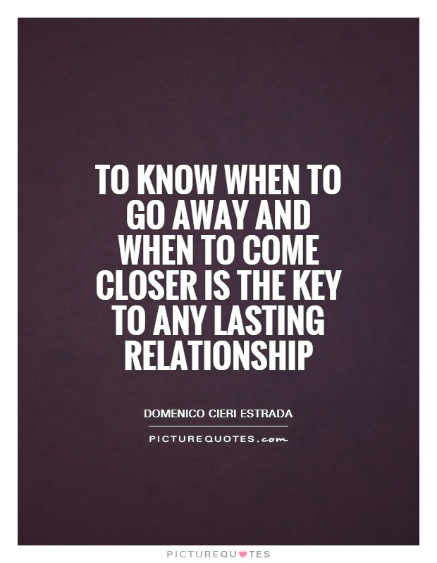 To know when to go away and when to come closer is the key to any lasting relationship Picture Quote #1
