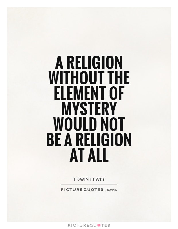 A religion without the element of mystery would not be a religion at all Picture Quote #1