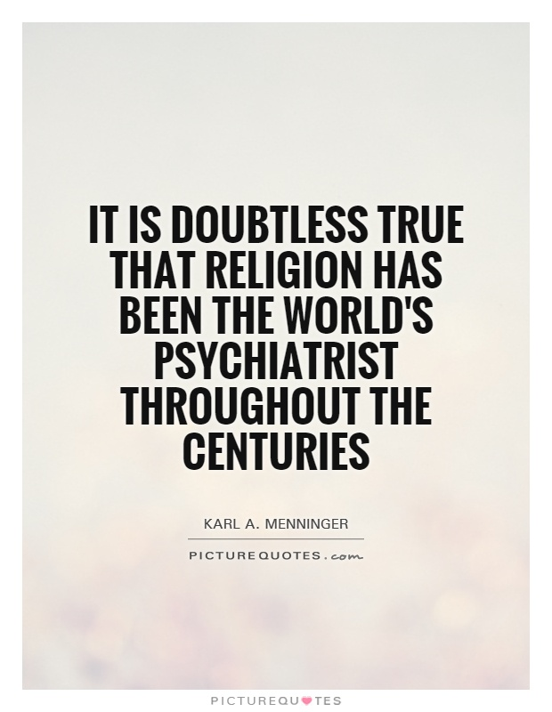 It is doubtless true that religion has been the world's psychiatrist throughout the centuries Picture Quote #1