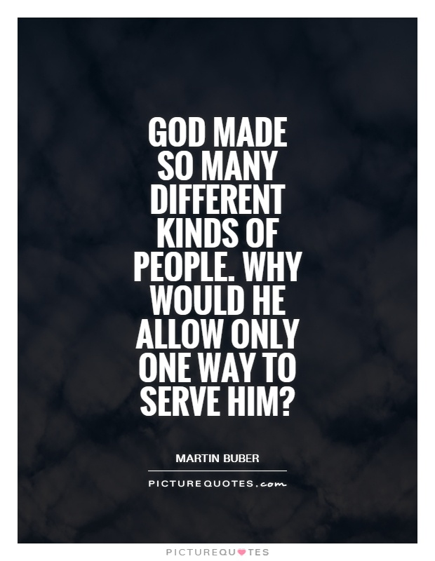 God made so many different kinds of people. Why would he allow only one way to serve him? Picture Quote #1