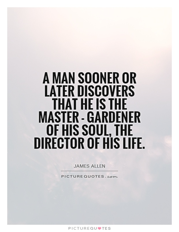 A man sooner or later discovers that he is the master - gardener of his soul, the director of his life Picture Quote #1