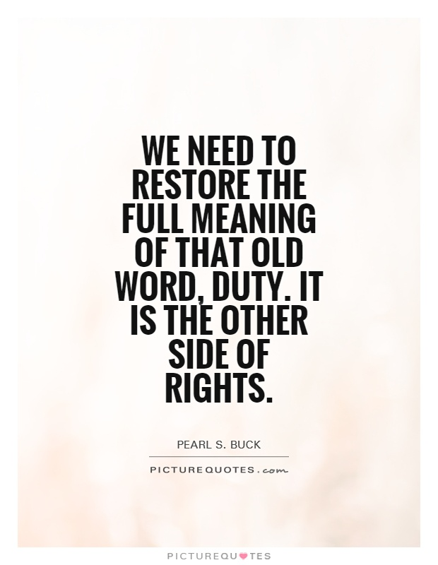 We need to restore the full meaning of that old word, duty. It is the other side of rights Picture Quote #1